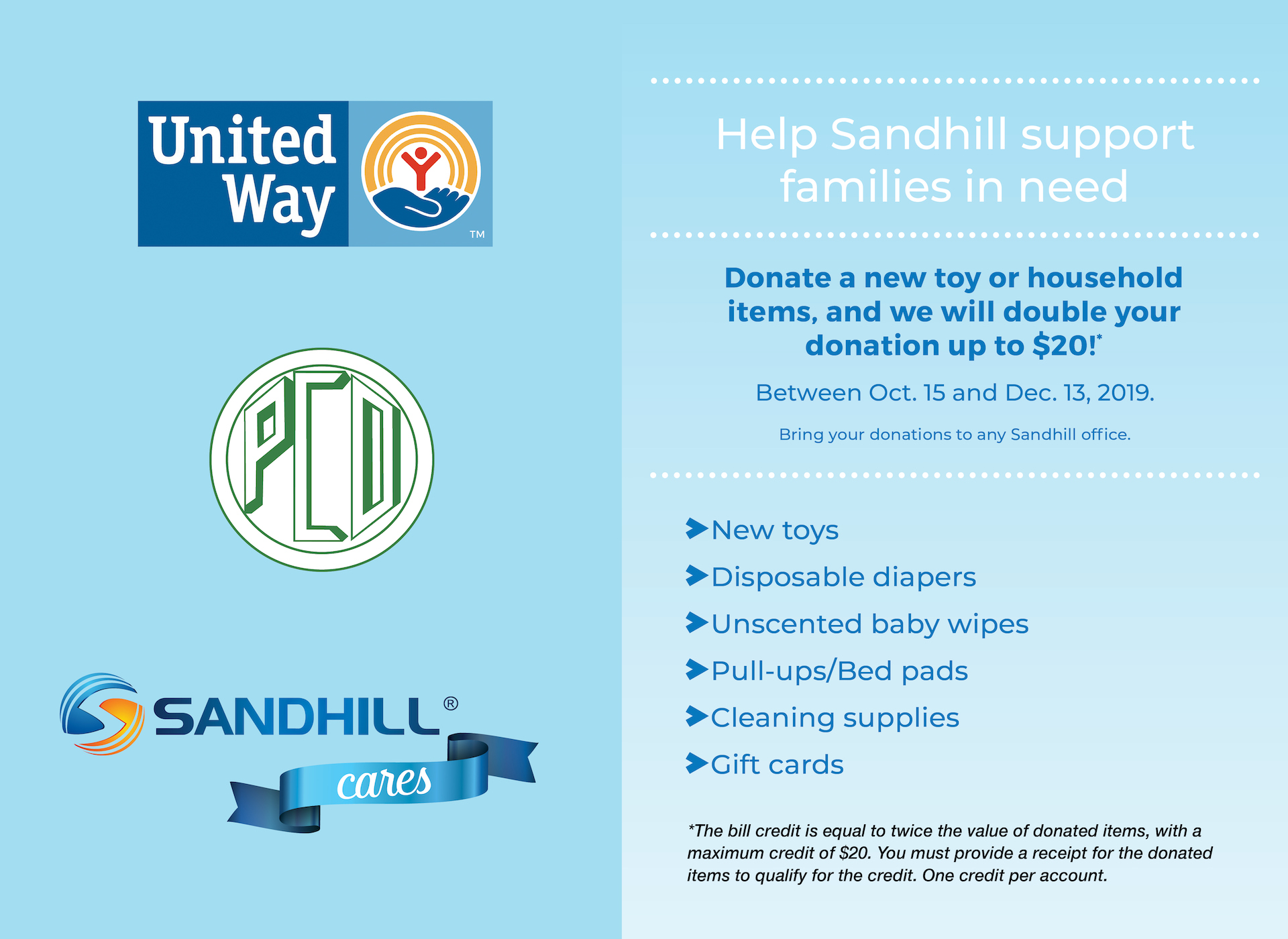 United Way logo. PCD logo. Sandhill Cares logo. Help Sandhill support families in need. Donate a new toy or household items, and we will double your donation up to $20!* Between October 15 and December 13, 2019. Bring your donations to any Sandhill office. New toys, disposable diapers, unscented baby wipes, pull-ups/bed pads, cleaning supplies, gift cards.