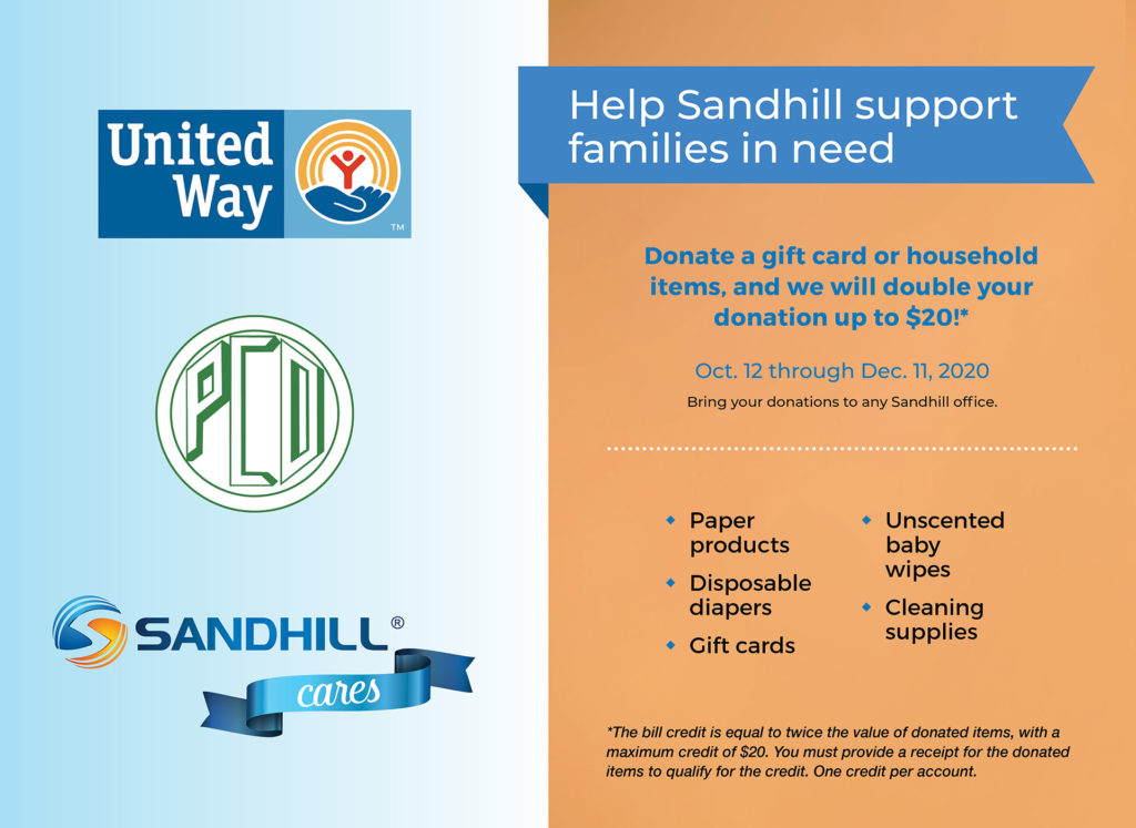 United Way. PCO. Sandhill Cares. Help Sandhill support families in need. Donate a food item, toy or gift card, and we will double your donation up to $20!*. Oct. 12-Dec. 11, 2020. Bring your donations to any Sandhill office. Paper products, disposable diapers, gift cards, unscented baby wipes, cleaning supplies. *The bill credit is equal to twice the value of donated items, with a maximum credit of $20. You must provide a receipt for the donated items to qualify for the credit. One credit per account.